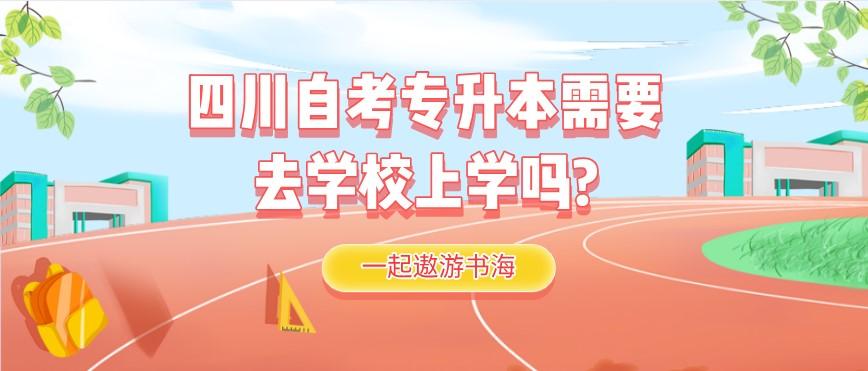 四川自考专升本需要去学校上学吗?