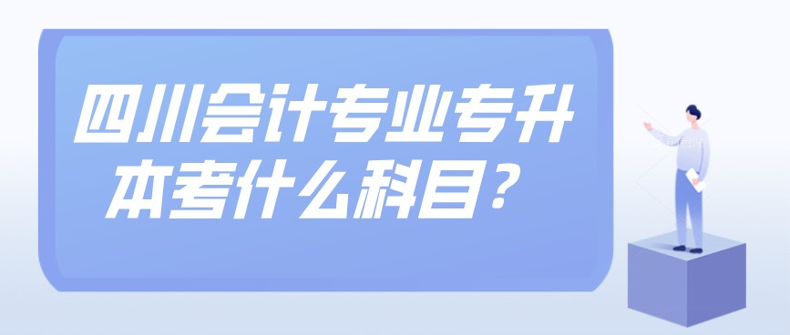 四川会计专业专升本考什么科目?